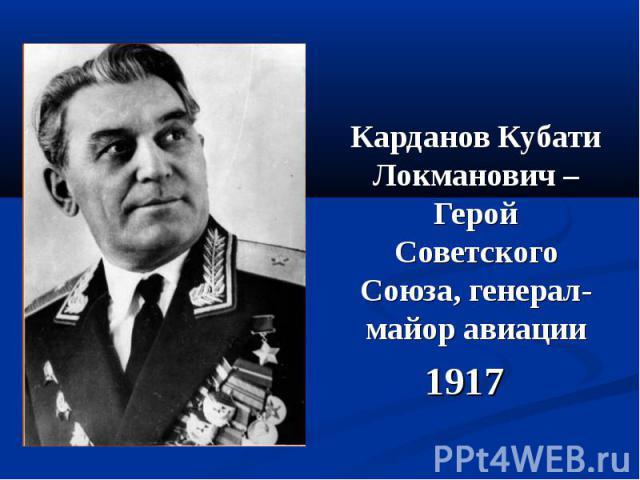 Карданов Кубати Локманович – Герой Советского Союза, генерал-майор авиации Карданов Кубати Локманович – Герой Советского Союза, генерал-майор авиации 1917