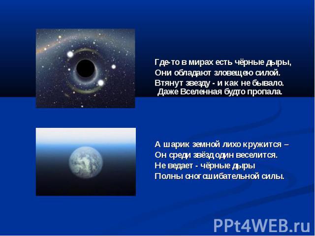 Где-то в мирах есть чёрные дыры, Они обладают зловещею силой. Втянут звезду - и как не бывало. Даже Вселенная будто пропала. А шарик земной лихо кружится – Он среди звёзд один веселится. Не ведает - чёрные дыры Полны сногсшибательной силы.