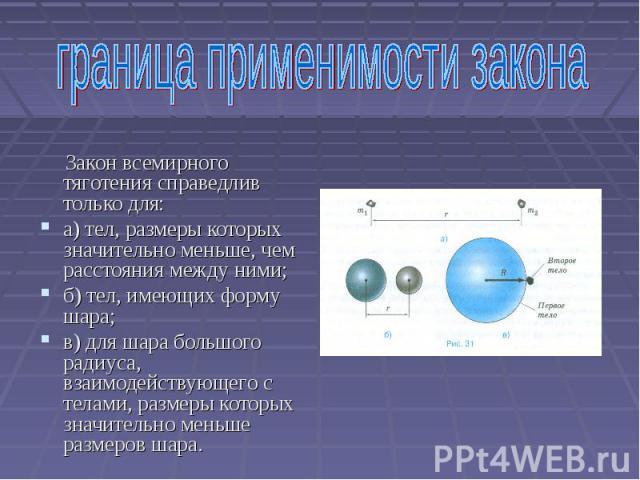 Закон всемирного тяготения справедлив только для: а) тел, размеры которых значительно меньше, чем расстояния между ними; б) тел, имеющих форму шара; в) для шара большого радиуса, взаимодействующего с телами, размеры которых значительно меньше размер…