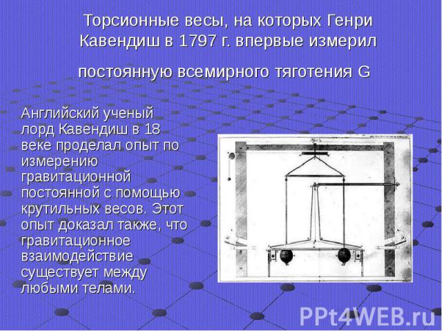 Торсионные весы, на которых Генри Кавендиш в 1797 г. впервые измерил постоянную всемирного тяготения G Английский ученый лорд Кавендиш в 18 веке проделал опыт по измерению гравитационной постоянной с помощью крутильных весов. Этот опыт доказал также…