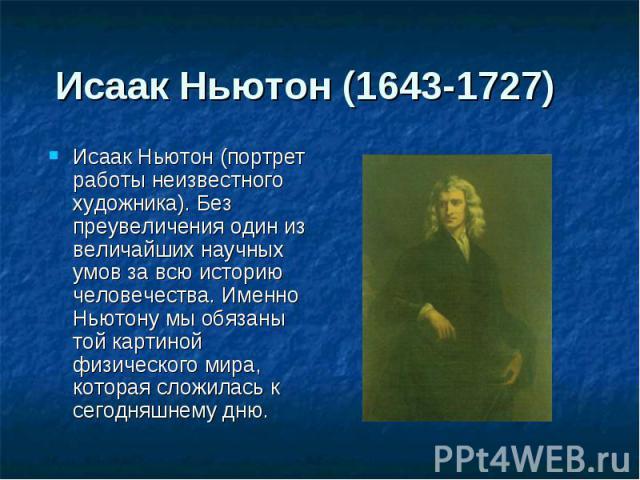 Исаак Ньютон (1643-1727) Исаак Ньютон (портрет работы неизвестного художника). Без преувеличения один из величайших научных умов за всю историю человечества. Именно Ньютону мы обязаны той картиной физического мира, которая сложилась к сегодняшнему дню.