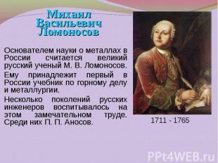 Основателем науки о металлах в России считается великий русский ученый М. В. Лом