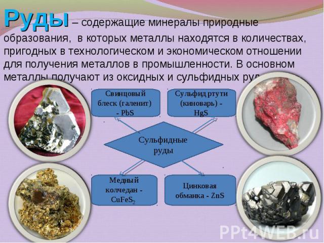 Руды – содержащие минералы природные образования, в которых металлы находятся в количествах, пригодных в технологическом и экономическом отношении для получения металлов в промышленности. В основном металлы получают из оксидных и сульфидных руд. Руд…
