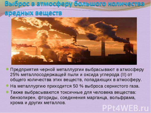 Предприятия черной металлургии выбрасывают в атмосферу 25% металлосодержащей пыли и оксида углерода (II) от общего количества этих веществ, попадающих в атмосферу. Предприятия черной металлургии выбрасывают в атмосферу 25% металлосодержащей пыли и о…