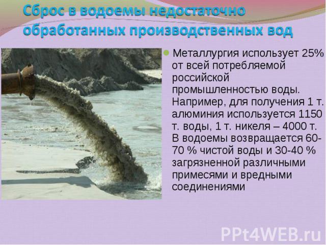 Металлургия использует 25% от всей потребляемой российской промышленностью воды. Например, для получения 1 т. алюминия используется 1150 т. воды, 1 т. никеля – 4000 т. В водоемы возвращается 60-70 % чистой воды и 30-40 % загрязненной различными прим…