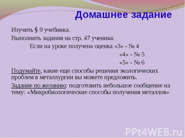 Изучить § 9 учебника. Изучить § 9 учебника. Выполнить задания на стр. 47 ученика: Если на уроке получена оценка «3» - № 4 «4» - № 5 «5» - № 6 Подумайте, какие еще способы решения экологических проблем в металлургии вы можете предложить. Задание по ж…