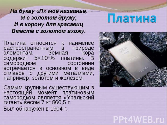 Платина относится к наименее распространенным в природе элементам. Земная кора содержит 5×10−7% платины. В самородном состоянии встречается в основном в виде сплавов с другими металлами, например, золотом и железом. Платина относится к наименее расп…