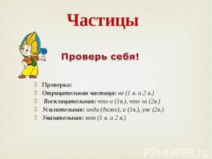 Частицы Проверка: Отрицательная частица: не (1 в. и 2 в.) Восклицательная: что и