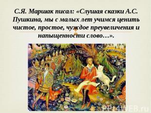 С.Я. Маршак писал: «Слушая сказки А.С. Пушкина, мы с малых лет учимся ценить чис