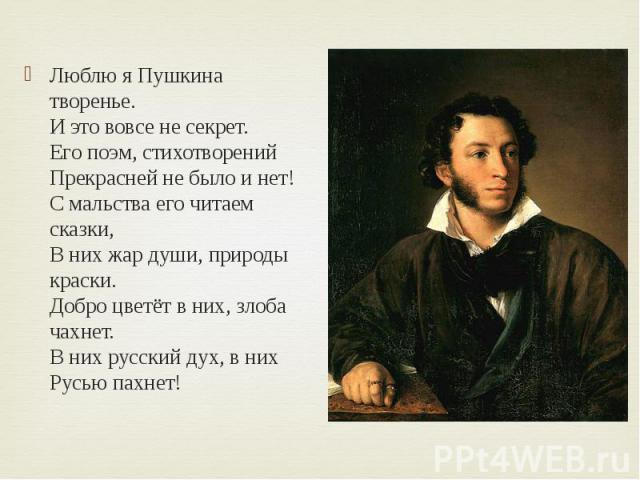 Люблю я Пушкина творенье. И это вовсе не секрет. Его поэм, стихотворений Прекрасней не было и нет! С мальства его читаем сказки, В них жар души, природы краски. Добро цветёт в них, злоба чахнет. В них русски…