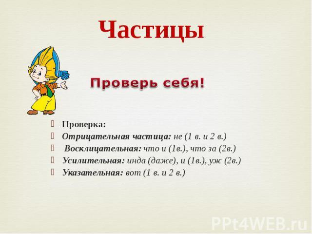 Частицы Проверка: Отрицательная частица: не (1 в. и 2 в.) Восклицательная: что и (1в.), что за (2в.) Усилительная: инда (даже), и (1в.), уж (2в.) Указательная: вот (1 в. и 2 в.)
