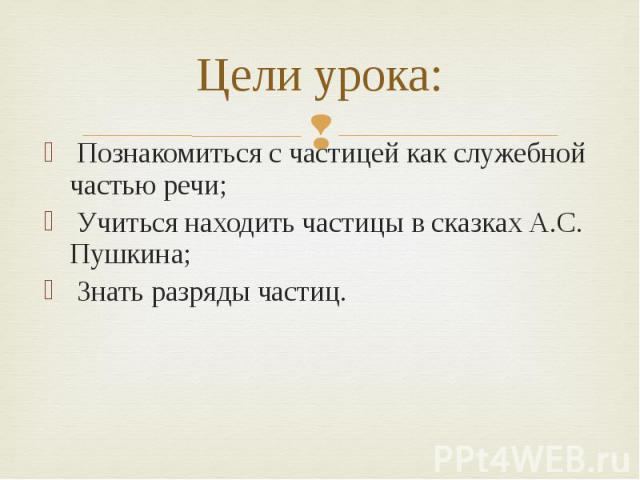 Цели урока: Познакомиться с частицей как служебной частью речи; Учиться находить частицы в сказках А.С. Пушкина; Знать разряды частиц.