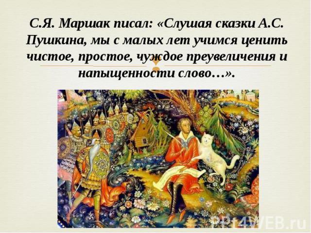 С.Я. Маршак писал: «Слушая сказки А.С. Пушкина, мы с малых лет учимся ценить чистое, простое, чуждое преувеличения и напыщенности слово…».