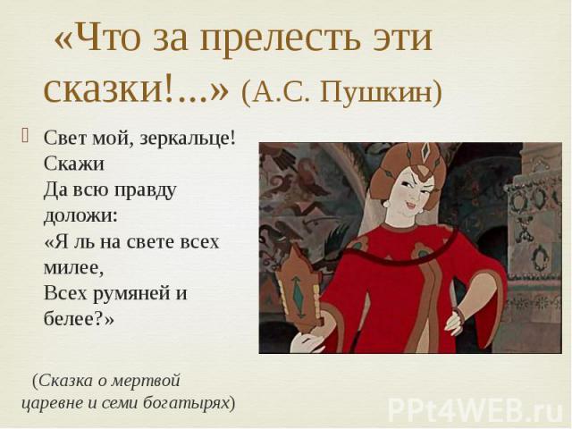 «Что за прелесть эти сказки!...» (А.С. Пушкин) Свет мой, зеркальце! Скажи Да всю правду доложи: «Я ль на свете всех милее, Всех румяней и белее?» (Сказка о мертвой царевне и семи богатырях)