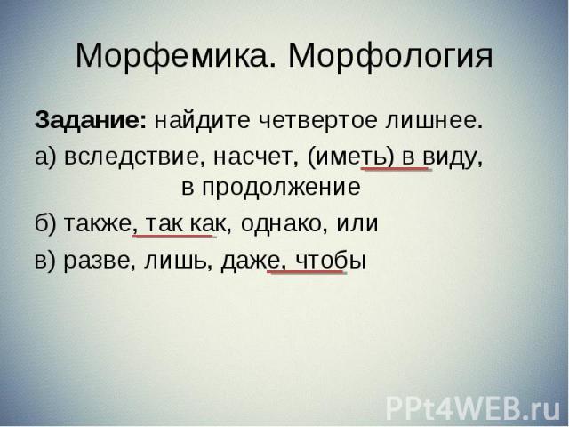 Задание: найдите четвертое лишнее. Задание: найдите четвертое лишнее. а) вследствие, насчет, (иметь) в виду, в продолжение б) также, так как, однако, или в) разве, лишь, даже, чтобы