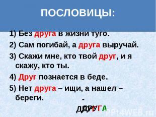1) Без друга в жизни туго. 1) Без друга в жизни туго. 2) Сам погибай, а друга вы