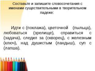 Составьте и запишите словосочетания с именами существительными в творительном па