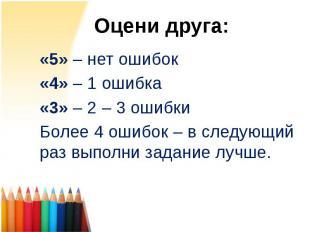Оцени друга: «5» – нет ошибок «4» – 1 ошибка «3» – 2 – 3 ошибки Более 4 ошибок –