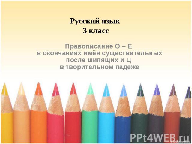 Русский язык 3 класс Правописание О – Е в окончаниях имён существительных после шипящих и Ц в творительном падеже