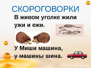 СКОРОГОВОРКИ В живом уголке жили ужи и ежи. У Миши машина, у машины шина.