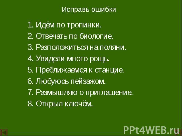 Исправь ошибки 1. Идём по тропинки. 2. Отвечать по биологие. 3. Разположиться на поляни. 4. Увидели много рощь. 5. Преближаемся к станцие. 6. Любуюсь пейзажом. 7. Размышляю о приглашение. 8. Открыл ключём.