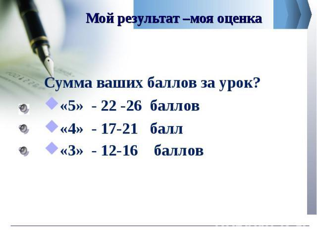 Сумма ваших баллов за урок? Сумма ваших баллов за урок? «5» - 22 -26 баллов «4» - 17-21 балл «3» - 12-16 баллов