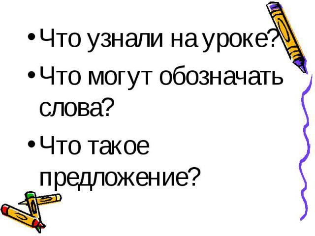 Что узнали на уроке? Что узнали на уроке? Что могут обозначать слова? Что такое предложение?