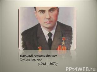 Василий Александрович Сухомлинский Василий Александрович Сухомлинский (1918—1970