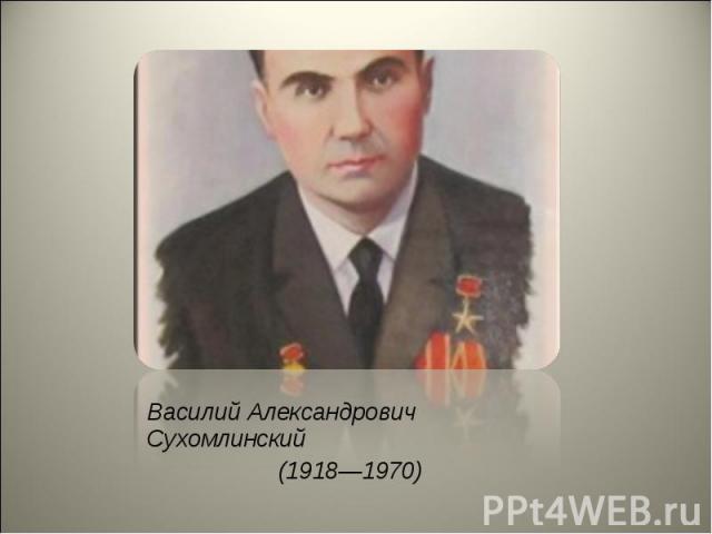 Василий Александрович Сухомлинский Василий Александрович Сухомлинский (1918—1970)