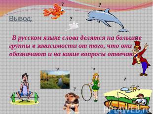 Вывод: В русском языке слова делятся на большие группы в зависимости от того, чт