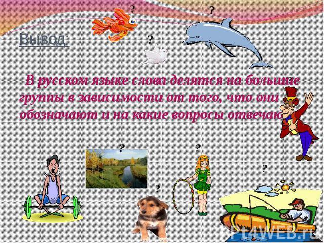Вывод: В русском языке слова делятся на большие группы в зависимости от того, что они обозначают и на какие вопросы отвечают.