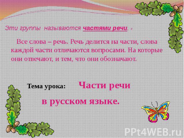 Эти группы называются частями речи. К Все слова – речь. Речь делится на части, слова каждой части отличаются вопросами. На которые они отвечают, и тем, что они обозначают. Тема урока: Части речи в русском языке.