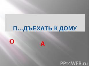 П…ДЪЕХАТЬ К ДОМУ А