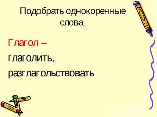Глагол – глаголить, разглагольствовать