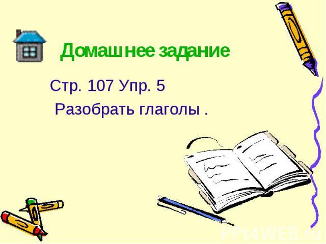 Стр. 107 Упр. 5 Стр. 107 Упр. 5 Разобрать глаголы .