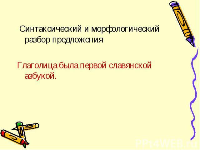 Синтаксический и морфологический разбор предложения Синтаксический и морфологический разбор предложения Глаголица была первой славянской азбукой.