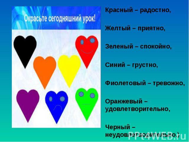 Красный – радостно, Красный – радостно,  Желтый – приятно,  Зеленый – спокойно,  Синий – грустно,  Фиолетовый – тревожно,  Оранжевый – удовлетворительно,  Черный – неудовлетворительно.)