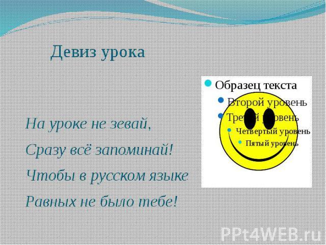 Девиз урока На уроке не зевай, Сразу всё запоминай! Чтобы в русском языке Равных не было тебе!