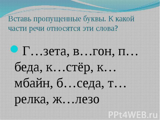 Вставь пропущенные буквы. К какой части речи относятся эти слова? Г…зета, в…гон, п…беда, к…стёр, к…мбайн, б…седа, т…релка, ж…лезо