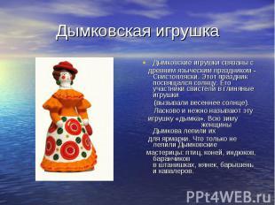 Дымковская игрушка Дымковские игрушки связаны с древним языческим праздником - С