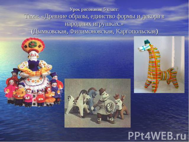 Урок рисования 5 класс. Тема: «Древние образы, единство формы и декора в народных игрушках.» (Дымковская, Филимоновская, Каргопольская)