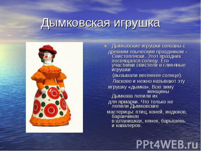 Дымковская игрушка Дымковские игрушки связаны с древним языческим праздником - Свистопляски. Этот праздник посвящался солнцу. Его участники свистели в глиняные игрушки (вызывали весеннее солнце). Ласково и нежно называют эту игрушку «дымка». Всю зим…