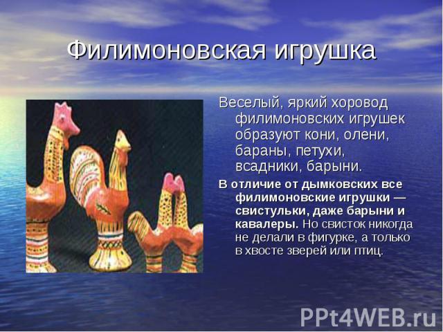 Филимоновская игрушка Веселый, яркий хоровод филимоновских игрушек образуют кони, олени, бараны, петухи, всадники, барыни. В отличие от дымковских все филимоновские игрушки — свистульки, даже барыни и кавалеры. Но свисток никогда не делали в фигурке…