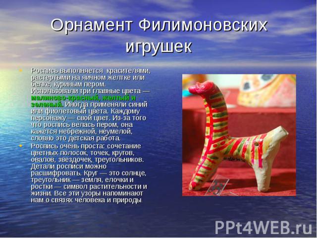 Орнамент Филимоновских игрушек Роспись выполняется красителями, растертыми на яичном желтке или белке, куриным пером. Использовали три главные цвета — малиново-красный, желтый и зеленый. Иногда применяли синий или фиолетовый цвета. Каждому персонажу…