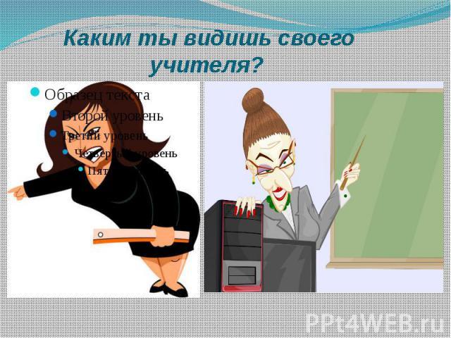 Каким ты видишь своего учителя?