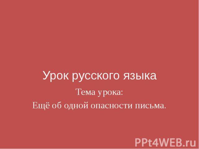 Урок русского языка Тема урока: Ещё об одной опасности письма.