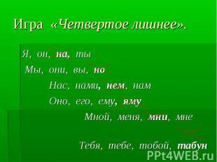 Я, он, на, ты Я, он, на, ты Мы, они, вы, но Нас, нами, нем, нам Оно, его, ему, я