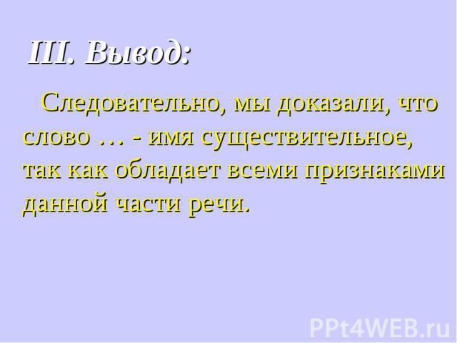 III. Вывод: Следовательно, мы доказали, что слово … - имя существительное, так как обладает всеми признаками данной части речи.