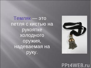 Темляк — это петля с кистью на рукоятке холодного оружия, надеваемая на руку. Те