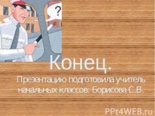 Конец. Презентацию подготовила учитель начальных классов: Борисова С.В.